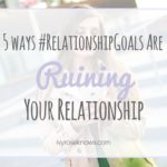 5 Ways #RelationshipGoals Are Ruining Your Relationship